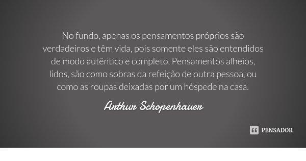 No fundo, apenas os pensamentos próprios são verdadeiros e têm vida, pois somente eles são entendidos de modo autêntico e completo. Pensamentos alheios, lidos, ... Frase de Arthur Schopenhauer.