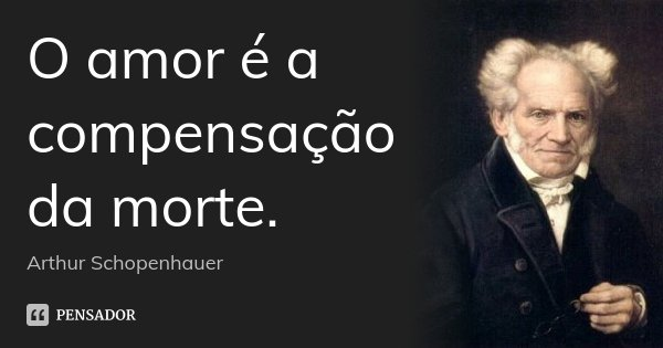 O amor é a compensação da morte.... Frase de Arthur Schopenhauer.
