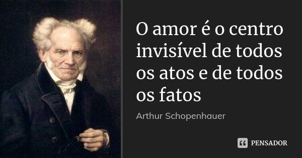 O amor é o centro invisível de todos os atos e de todos os fatos... Frase de Arthur Schopenhauer.