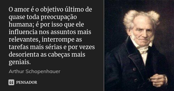 O amor é o objetivo último de quase toda preocupação humana; é por isso que ele influencia nos assuntos mais relevantes, interrompe as tarefas mais sérias e por... Frase de Arthur Schopenhauer.