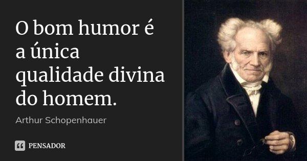 O bom humor é a única qualidade divina do homem.... Frase de Arthur Schopenhauer.