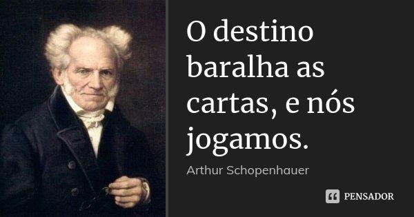 O destino baralha as cartas, e nós jogamos.... Frase de Arthur Schopenhauer.