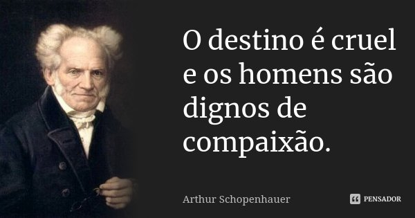 O destino é cruel e os homens são dignos de compaixão.... Frase de Arthur Schopenhauer.