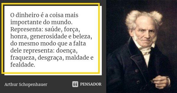 O dinheiro é a coisa mais importante do mundo. Representa: saúde, força, honra, generosidade e beleza, do mesmo modo que a falta dele representa: doença, fraque... Frase de Arthur Schopenhauer.