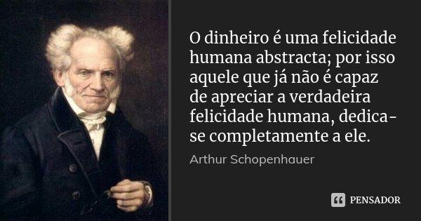O dinheiro é uma felicidade humana abstracta; por isso aquele que já não é capaz de apreciar a verdadeira felicidade humana, dedica-se completamente a ele.... Frase de Arthur Schopenhauer.