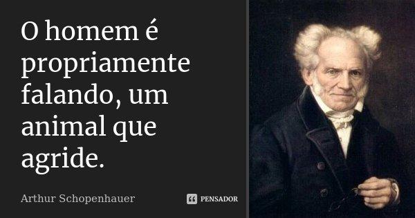 O homem é propriamente falando, um animal que agride.... Frase de Arthur Schopenhauer.