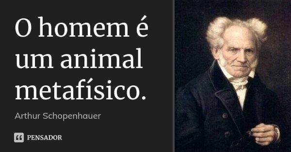 O homem é um animal metafísico.... Frase de Arthur Schopenhauer.