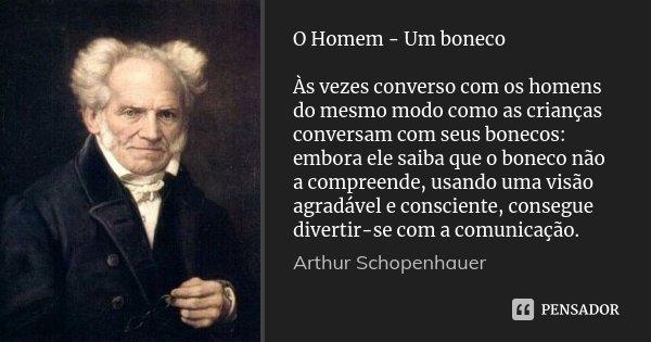 O Homem - Um boneco Às vezes converso com os homens do mesmo modo como as crianças conversam com seus bonecos: embora ele saiba que o boneco não a compreende, u... Frase de Arthur Schopenhauer.