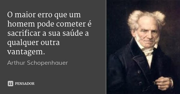 O maior erro que um homem pode cometer é sacrificar a sua saúde a qualquer outra vantagem.... Frase de Arthur Schopenhauer.