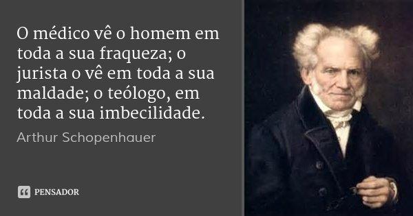 O médico vê o homem em toda a sua fraqueza; o jurista o vê em toda a sua maldade; o teólogo, em toda a sua imbecilidade.... Frase de Arthur Schopenhauer.