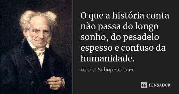 O que a história conta não passa do longo sonho, do pesadelo espesso e confuso da humanidade.... Frase de Arthur Schopenhauer.