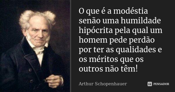 O que é a modéstia senão uma humildade hipócrita pela qual um homem pede perdão por ter as qualidades e os méritos que os outros não tem!... Frase de Arthur Schopenhauer.