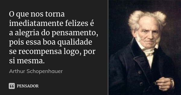 O que nos torna imediatamente felizes é a alegria do pensamento, pois essa boa qualidade se recompensa logo, por si mesma.... Frase de Arthur Schopenhauer.