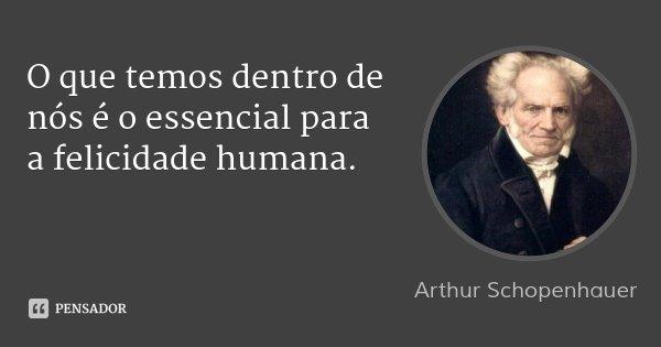O que temos dentro de nós é o essencial para a felicidade humana.... Frase de Arthur Schopenhauer.