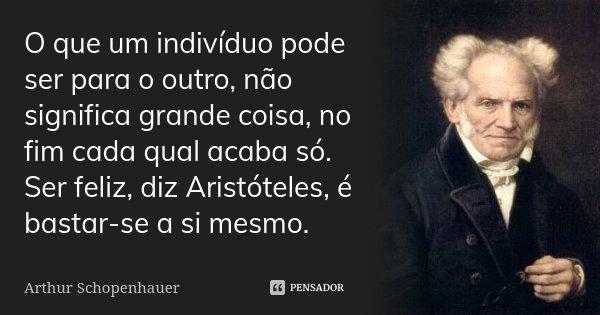O que um indivíduo pode ser para o outro, não significa grande coisa, no fim cada qual acaba só. Ser feliz, diz Aristóteles, é bastar-se a si mesmo.... Frase de Arthur Schopenhauer.