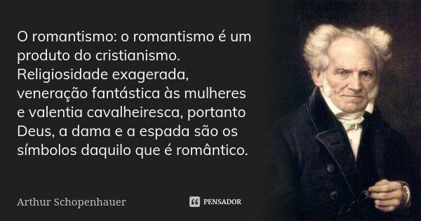 O romantismo: o romantismo é um produto do cristianismo. Religiosidade exagerada, veneração fantástica às mulheres e valentia cavalheiresca, portanto Deus, a da... Frase de Arthur Schopenhauer.