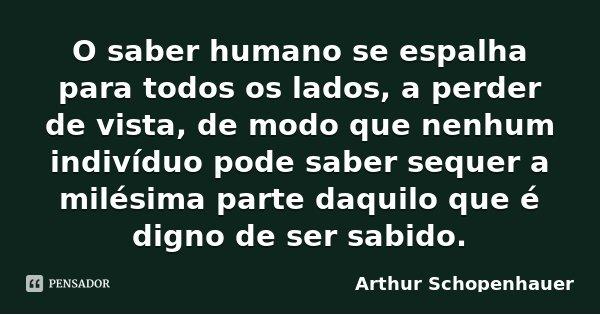 O saber humano se espalha para todos os lados, a perder de vista, de modo que nenhum indivíduo pode saber sequer a milésima parte daquilo que é digno de ser sab... Frase de Arthur Schopenhauer.