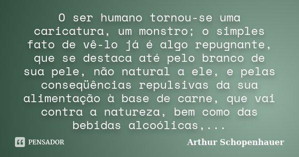 O ser humano tornou-se uma caricatura, um monstro; o simples fato de vê-lo já é algo repugnante, que se destaca até pelo branco de sua pele, não natural a ele, ... Frase de Arthur Schopenhauer.