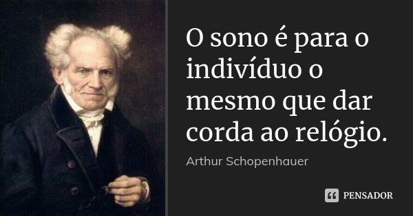 O sono é para o indivíduo o mesmo que dar corda ao relógio.... Frase de Arthur Schopenhauer.