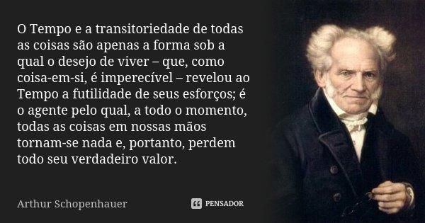 O Tempo e a transitoriedade de todas as coisas são apenas a forma sob a qual o desejo de viver – que, como coisa-em-si, é imperecível – revelou ao Tempo a futil... Frase de Arthur Schopenhauer.