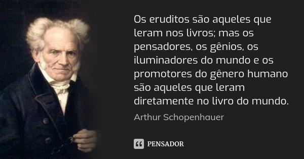 Os eruditos são aqueles que leram nos livros; mas os pensadores, os gênios, os iluminadores do mundo e os promotores do gênero humano são aqueles que leram dire... Frase de Arthur Schopenhauer.