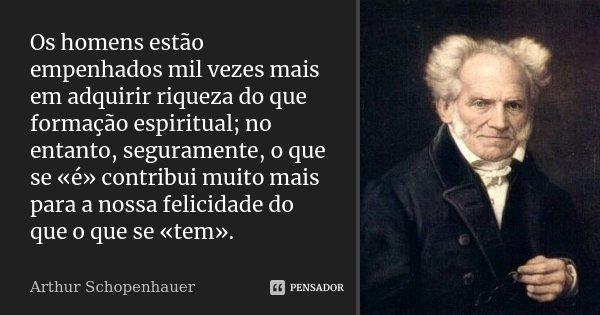 Os homens estão empenhados mil vezes mais em adquirir riqueza do que formação espiritual; no entanto, seguramente, o que se «é» contribui muito mais para a noss... Frase de Arthur Schopenhauer.