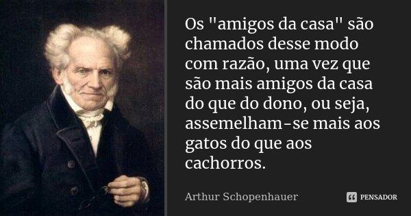 """Os """"amigos da casa"""" são chamados desse modo com razão, uma vez que são mais amigos da casa do que do dono, ou seja, assemelham-se mais aos gatos do qu... Frase de Arthur Schopenhauer."""