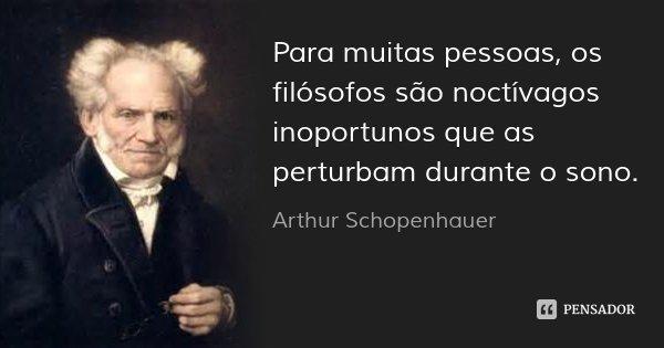 Para muitas pessoas, os filósofos são noctívagos inoportunos que as perturbam durante o sono.... Frase de Arthur Schopenhauer.