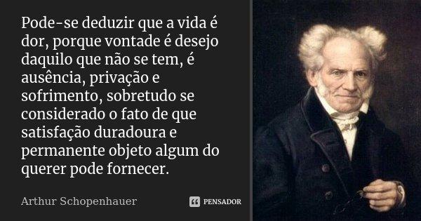 Pode-se deduzir que a vida é dor, porque vontade é desejo daquilo que não se tem, é ausência, privação e sofrimento, sobretudo se considerado o fato de que 'Sat... Frase de Arthur Schopenhauer.