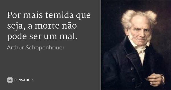 Por mais temida que seja, a morte não pode ser um mal.... Frase de Arthur Schopenhauer.