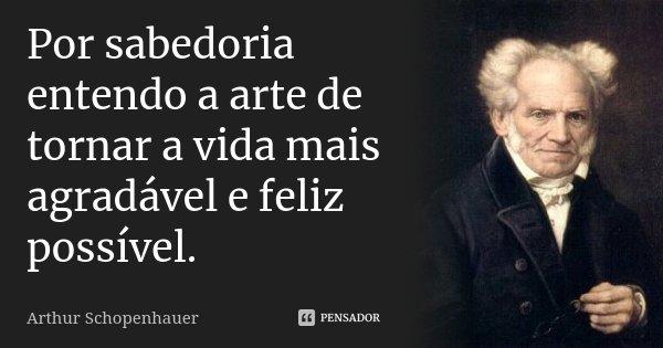 Por sabedoria entendo a arte de tornar a vida mais agradável e feliz possível.... Frase de Arthur Schopenhauer.