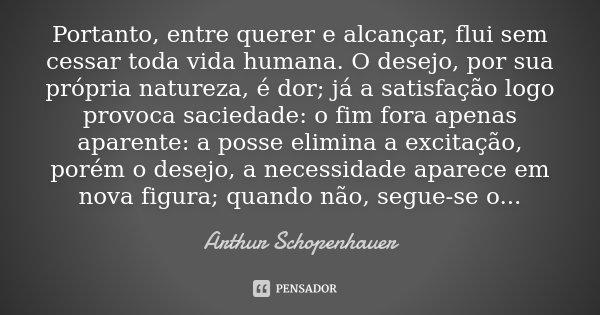Portanto, entre querer e alcançar, flui sem cessar toda vida humana. O desejo, por sua própria natureza, é dor; já a satisfação logo provoca saciedade: o fim fo... Frase de Arthur Schopenhauer.