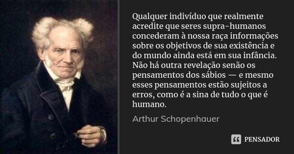 Qualquer indivíduo que realmente acredite que seres supra-humanos concederam à nossa raça informações sobre os objetivos de sua existência e do mundo ainda está... Frase de Arthur Schopenhauer.