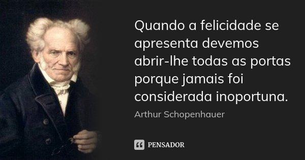 Quando a felicidade se apresenta devemos abrir-lhe todas as portas porque jamais foi considerada inoportuna.... Frase de Arthur Schopenhauer.