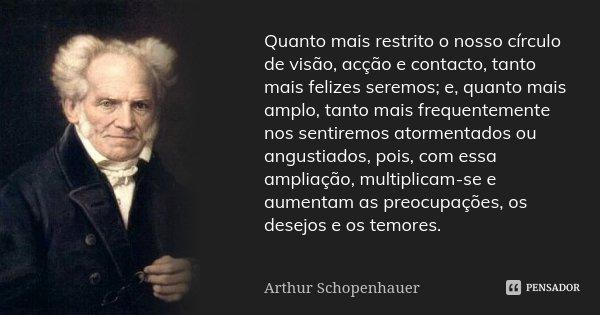 Quanto mais restrito o nosso círculo de visão, acção e contacto, tanto mais felizes seremos; e, quanto mais amplo, tanto mais frequentemente nos sentiremos ator... Frase de Arthur Schopenhauer.
