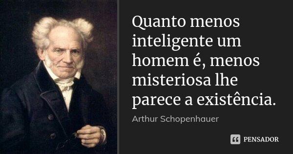 Quanto menos inteligente um homem é, menos misteriosa lhe parece a existência.... Frase de Arthur Schopenhauer.