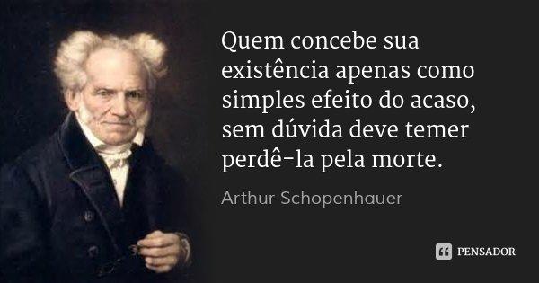 Quem concebe sua existência apenas como simples efeito do acaso, sem dúvida deve temer perdê-la pela morte.... Frase de Arthur Schopenhauer.