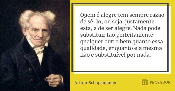 Quem é alegre tem sempre razão de sê-lo, ou seja, justamente esta, a de ser alegre. Nada pode substituir tão perfeitamente qualquer outro bem quanto essa qualid... Frase de Arthur Schopenhauer.