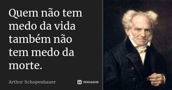 Quem não tem medo da vida também não tem medo da morte.... Frase de Arthur Schopenhauer.