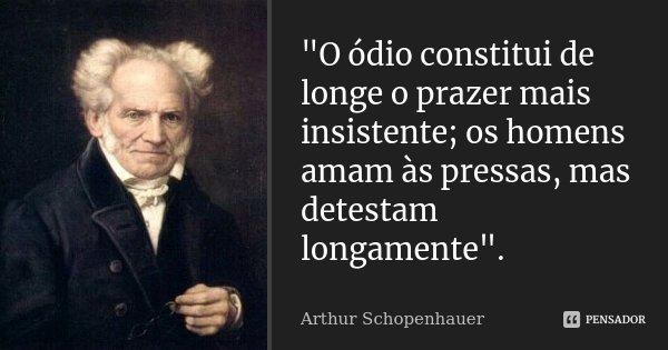 """""""O ódio constitui de longe o prazer mais insistente; os homens amam às pressas, mas detestam longamente"""".... Frase de Arthur Schopenhauer."""