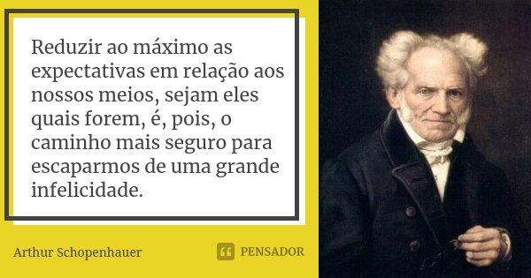 Reduzir ao máximo as expectativas em relação aos nossos meios, sejam eles quais forem, é, pois, o caminho mais seguro para escaparmos de uma grande infelicidade... Frase de Arthur Schopenhauer.