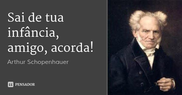 Sai de tua infância, amigo, acorda!... Frase de Arthur Schopenhauer.