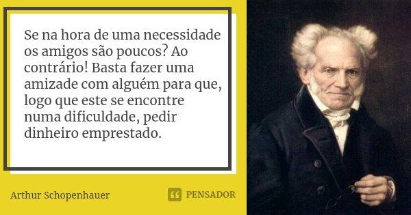 Se na hora de uma necessidade os amigos são poucos? Ao contrário! Basta fazer uma amizade com alguém para que, logo que este se encontre numa dificuldade, pedir... Frase de Arthur Schopenhauer.