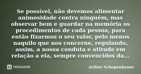 Se possível, não devemos alimentar animosidade contra ninguém, mas observar bem e guardar na memória os procedimentos de cada pessoa, para então fixarmos o seu ... Frase de Arthur Schopenhauer.