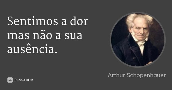 Sentimos a dor mas não a sua ausência.... Frase de Arthur Schopenhauer.