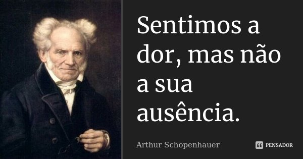 Sentimos a dor, mas não a sua ausência.... Frase de Arthur Schopenhauer.