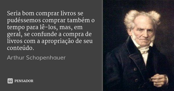 Seria bom comprar livros se pudéssemos comprar também o tempo para lê-los, mas, em geral, se confunde a compra de livros com a apropriação de seu conteúdo.... Frase de Arthur Schopenhauer.