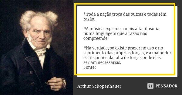 *Toda a nação troça das outras e todas têm razão. *A música exprime a mais alta filosofia numa linguagem que a razão não compreende. *Na verdade, só existe praz... Frase de Arthur Schopenhauer.
