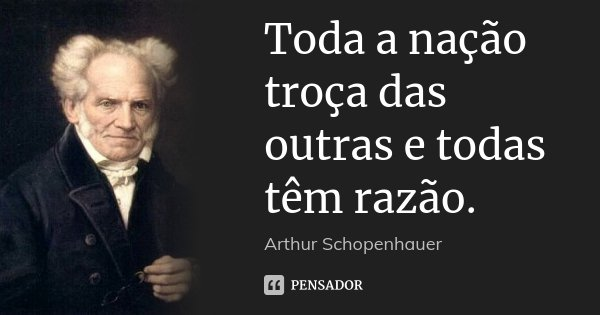 Toda a nação troça das outras e todas têm razão.... Frase de Arthur Schopenhauer.