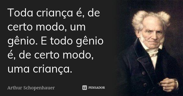 Toda criança é, de certo modo, um gênio. E todo gênio é, de certo modo, uma criança.... Frase de Arthur Schopenhauer.